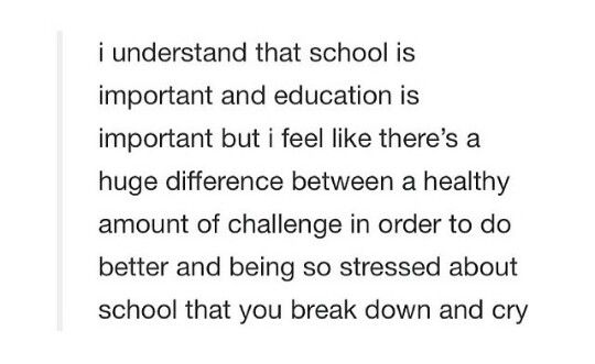 truth. Don't get me wrong I actually enjoy school and learning about new things but when you have an emotional/mental breakdown twice a week because it's all just too much. That's when you know there's a problem.