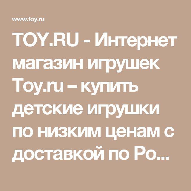 TOY.RU - Интернет магазин игрушек Toy.ru – купить детские игрушки по низким ценам с доставкой по России