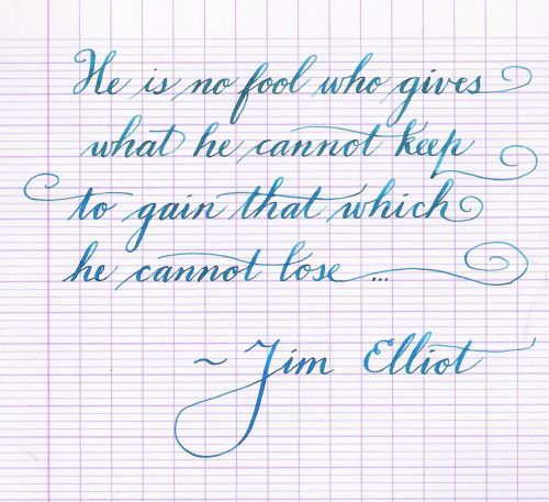 He is no fool who gives what he cannot keep to gain that which he cannot lose.  -Jim Elliot
