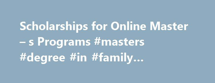Scholarships for Online Master – s Programs #masters #degree #in #family #counseling http://india.nef2.com/scholarships-for-online-master-s-programs-masters-degree-in-family-counseling/  # Scholarship Directory Our directory of graduate-level scholarships is an excellent place to start your search for assistance in earning your master s online. With over 2,500 sources of aid (and counting) in our database, and a selection of filters to narrow the list of scholarships down, every current or…