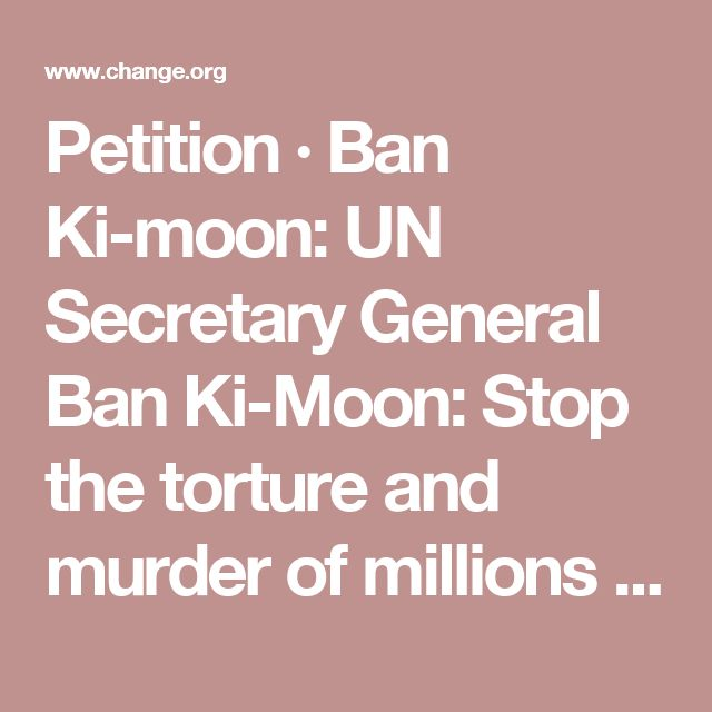 Petition · Ban Ki-moon: UN Secretary General Ban Ki-Moon: Stop the torture and murder of millions of dogs and cats in South Korea · Change.org