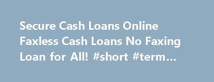 Secure Cash Loans Online Faxless Cash Loans No Faxing Loan for All! #short #term #cash #loans http://loan-credit.nef2.com/secure-cash-loans-online-faxless-cash-loans-no-faxing-loan-for-all-short-term-cash-loans/  #cash loans online # Apply online. You don't need to leave your home to get a payday loan. Skip driving to a payday loan store and waiting in a long time. Step 2 Searching for lenders made easy. Once you are matched with a lender, Secure Cash Loans Online Instant Cash Advance Apply…