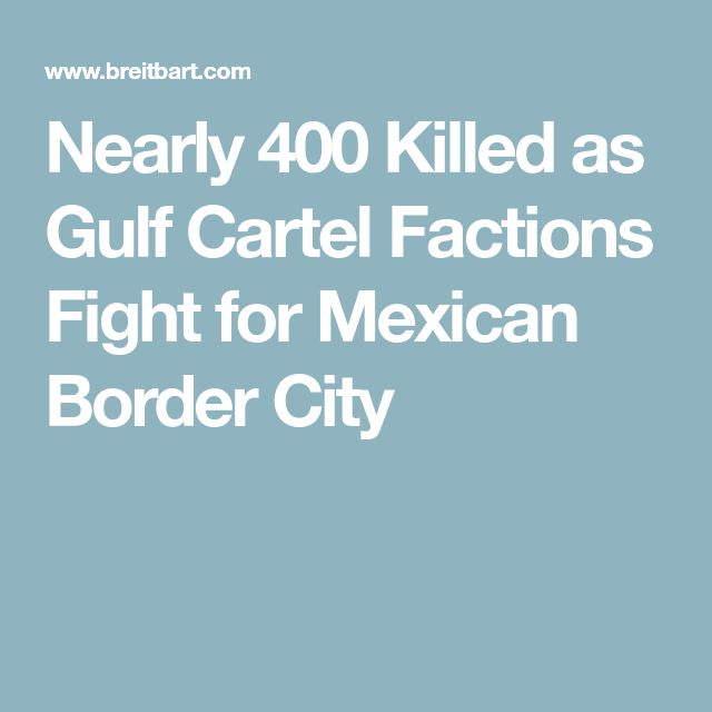 Nearly 400 Killed as Gulf Cartel Factions Fight for Mexican Border City
