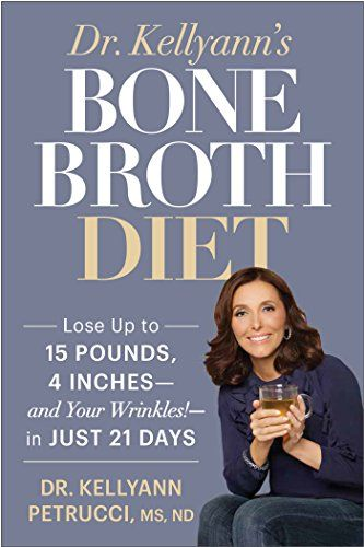 Dr. Kellyann's Bone Broth Diet: Lose Up to 15 Pounds, 4 Inches--and Your Wrinkles!--in Just 21 Days by Kellyann Petrucci