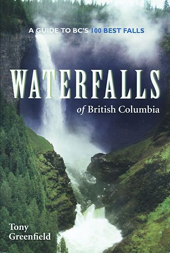 Waterfalls of British Columbia: A Guide to BC's 100 Best Falls