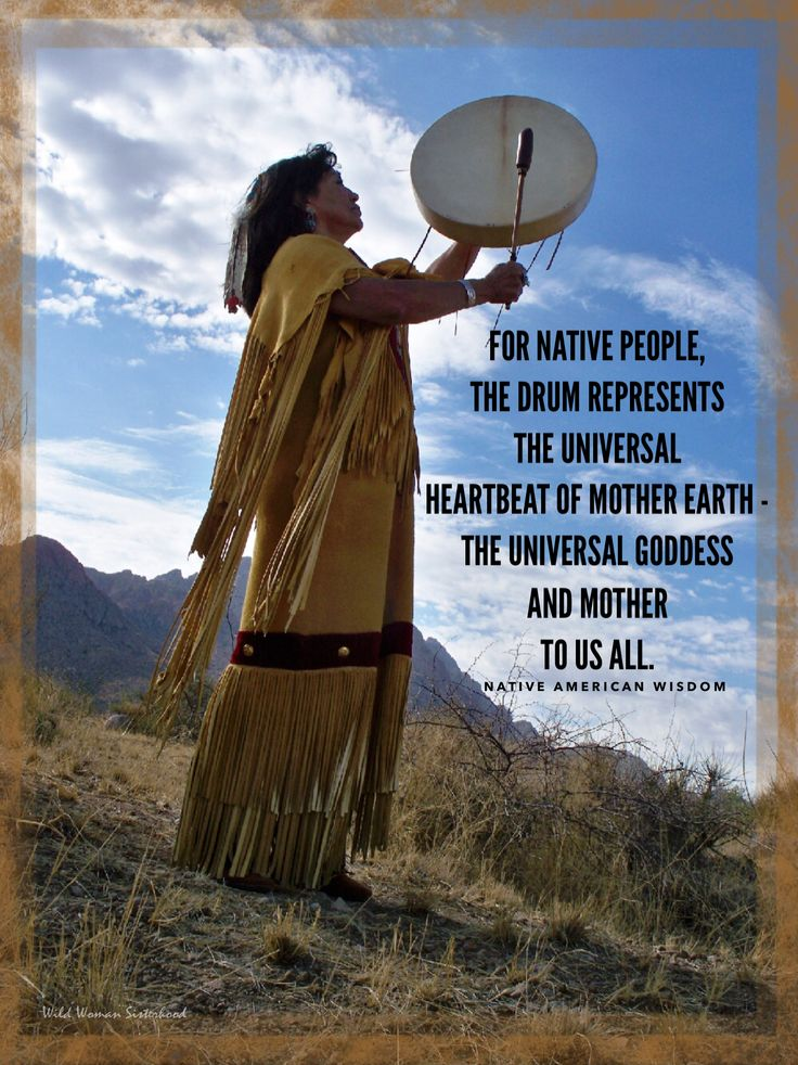 For Native people, the drum represents the universal heartbeat of Mother Earth - the universal goddess and mother  to us all. WILD WOMAN SISTERHOODॐ #WildWomanSisterhood #nativeamericanwisdom  #wildwomanmedicine