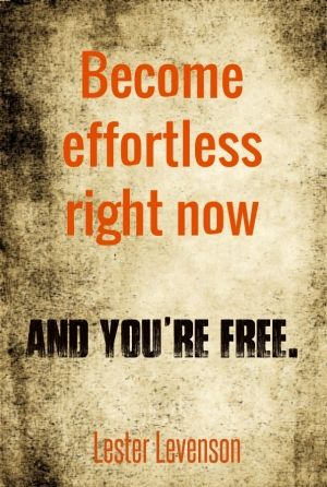 "Become effortless right now and you're free."" lester levenson"