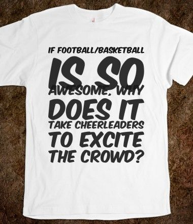 IF FOOTBALL/BASKETBALL IS SO AWESOME, WHY DOES IT TAKE CHEERLEADERS TO EXCITE THE CROWD?