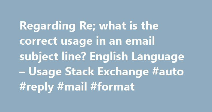 Regarding Re; what is the correct usage in an email subject line? English Language – Usage Stack Exchange #auto #reply #mail #format http://reply.remmont.com/regarding-re-what-is-the-correct-usage-in-an-email-subject-line-english-language-usage-stack-exchange-auto-reply-mail-format/  I want to know what is the recommended way to use Re: in the subject line of an email. I use Re: in the subject line as a shortform of 'in regards to'. Whenever I have used Re. people have told me that Re: is…