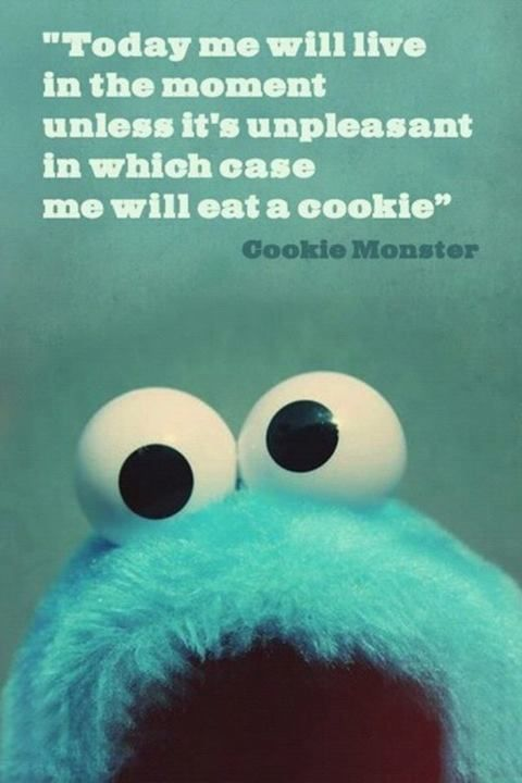 Today me will live in the moment unless it's unpleasant in which case me will eat a cookie. - Cookie Monster