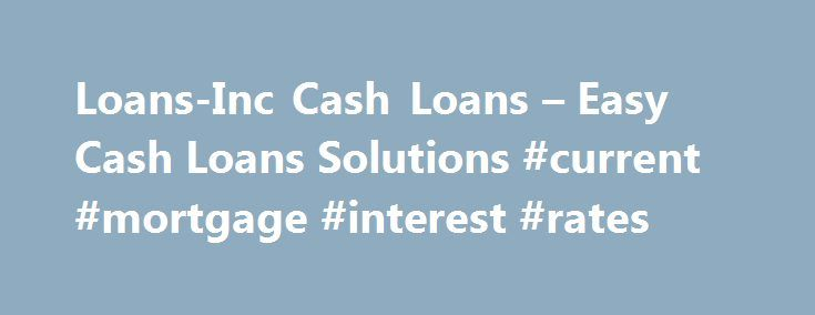 Loans-Inc Cash Loans – Easy Cash Loans Solutions #current #mortgage #interest #rates http://loan-credit.nef2.com/loans-inc-cash-loans-easy-cash-loans-solutions-current-mortgage-interest-rates/  #loans for blacklisted # Welcome to Loans-Inc! we know that times are tough. cost are rising, you can barely manage your budget – then on top of everything else, your car breaks down or you need extra funds for that dream item, or even worst there is a death in the family. Getting your cash loan…