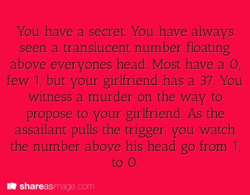 You have a secret. You have always seen a translucent number floating above everyone's head. Most have a 0, few 1, but your girlfriend has a 37. You witness a murder on the way to propose to your girlfriend. As the assailant pulls the trigger, you watch the number above his head go from 1 to 0.