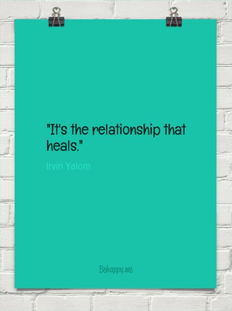 """""""it's the relationship that heals."""" by Irvin Yalom"""