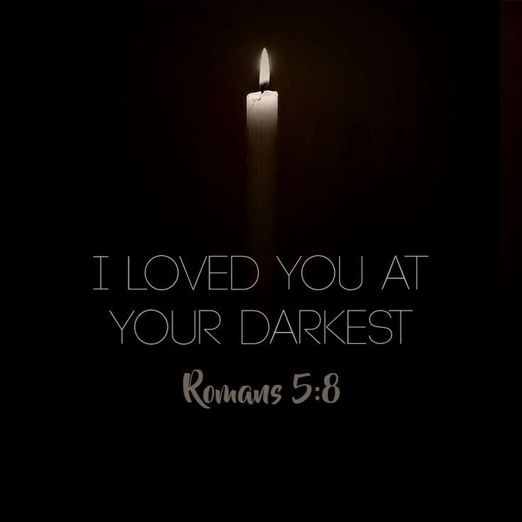 I loved you at your darkest. - Romans 5:8