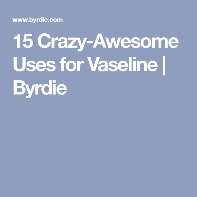 15 Crazy-Awesome Uses for Vaseline | Byrdie