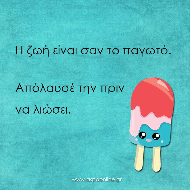 Η ζωή είναι σαν το παγωτό. Απόλαυσέ την πριν να λιώσει.