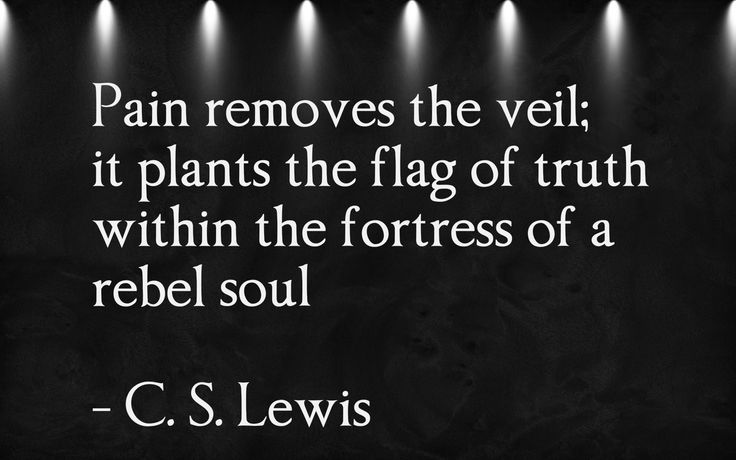 Pain removes the veil; it plants the flag of truth within the fortress of a rebel soul C. S. Lewis