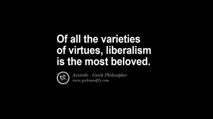 Of all the varieties of virtues, liberalism is the most beloved. Famous Aristotle Quotes on Ethics, Love, Life, Politics and Education