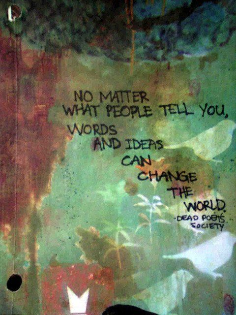 "From the film, Dead Poets' Society: ""No matter what people tell you, words and ideas can change the world."" #quote"