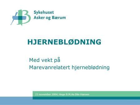 23 november 2004. Hege B.M.Aa Ihle-Hansen HJERNEBLØDNING Med vekt på Marevanrelatert hjerneblødning.