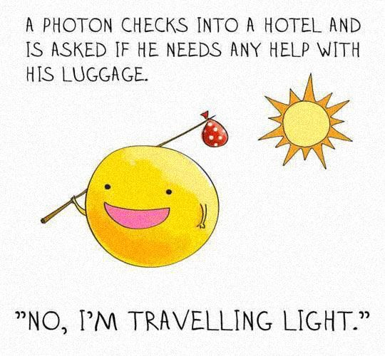 "A photon checks into a hotel and is asked if he needs any help with his luggage. ""No, I'm traveling light."" - science memes and science jokes"