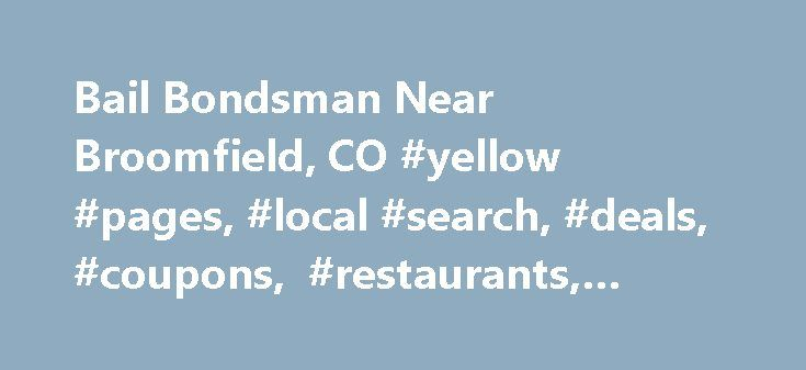 Bail Bondsman Near Broomfield, CO #yellow #pages, #local #search, #deals, #coupons, #restaurants, #reviews,… http://ireland.nef2.com/bail-bondsman-near-broomfield-co-yellow-pages-local-search-deals-coupons-restaurants-reviews/  # About Search Results YP – The Real Yellow Pages SM – helps you find the right local businesses to meet your specific needs. Search results are sorted by a combination of factors to give you a set of choices in response to your search criteria. These factors are…