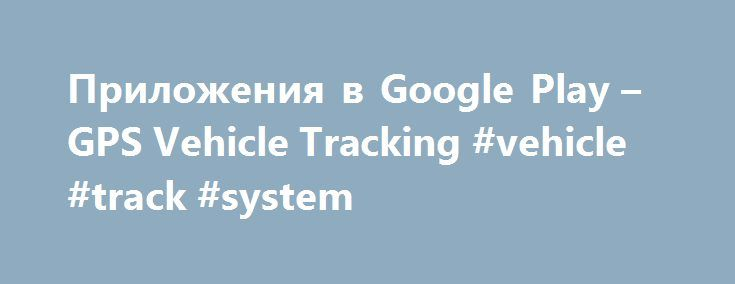 Приложения в Google Play – GPS Vehicle Tracking #vehicle #track #system http://indiana.remmont.com/%d0%bf%d1%80%d0%b8%d0%bb%d0%be%d0%b6%d0%b5%d0%bd%d0%b8%d1%8f-%d0%b2-google-play-gps-vehicle-tracking-vehicle-track-system/  # Описание GPS Vehicle Tracking System helps you to track your vehicle in real time from your mobile. So you can always monitor your vehicle movement like vehicle position, vehicle state(Start/Stop/Move), Velocity, Fuel in tank, A/C on/off status etc. NOTE: You have to…
