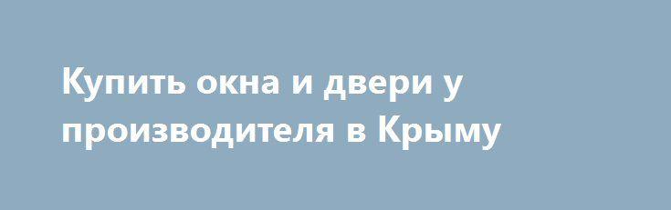 Купить окна и двери у производителя в Крыму http://xn--90ae2bl2c.xn--p1ai/news/okna-i-dveri-v-krymu  Алюминиевые окна и двери компании Эбург завоевали в России особую популярность. С 1998 года эта продукция стала одной из наиболее используемых при изготовлении алюминиевых окон и дверей. Высокое качество профилей, долгий срок их службы, удобство эксплуатации, экологичность и другие особенности данной продукции подтверждаются наличием всех необходимых сертификатов соответствия Госстроя РФ…