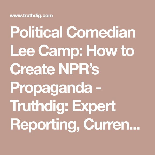 Political Comedian Lee Camp: How to Create NPR's Propaganda - Truthdig: Expert Reporting, Current News, Provocative Columnists