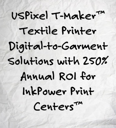 USPixel T-Maker™  Textile Printer...   You can earn Retirement Income from Digital-to-Garment Solutions with 250% Annual ROI for InkPower Print Centers ™