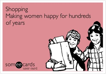 Shopping Making women happy for hundreds of years.