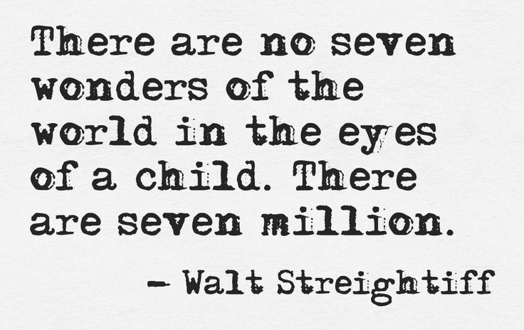 """There are no seven wonders of the world in the eyes of a child. There are seven million"" -Walt Streightiff"