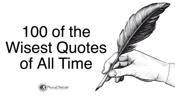 In life, we seek out sources of wisdom in order to help us gain understanding about life. Here are 100 of the wisest quotes of all time...