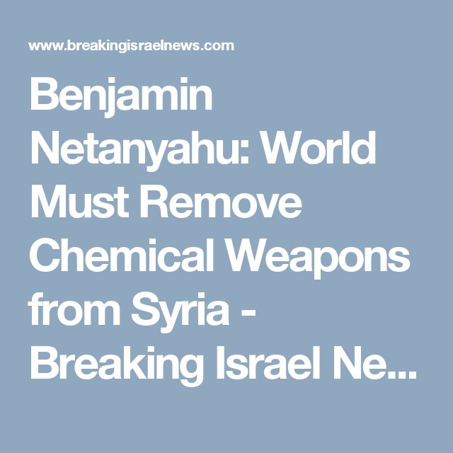 Benjamin Netanyahu: World Must Remove Chemical Weapons from Syria - Breaking Israel News | Latest News. Biblical Perspective.