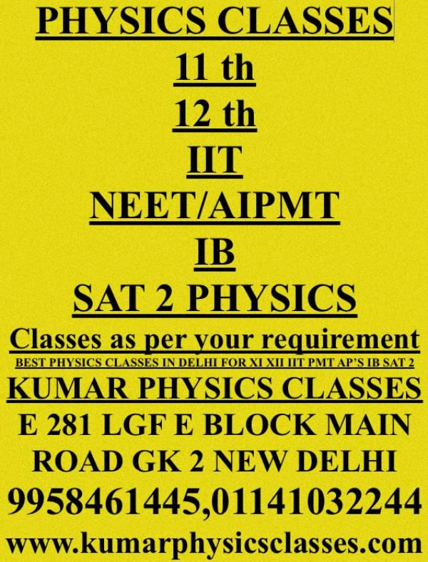 Expert in physics with concepts 11 th 12 th IIT NEET/AIPMT IB SAT 2 PHYSICS  Classes as per your requirement BEST PHYSICS CLASSES IN DELHI FOR XI XII IIT PMT AP'S IB SAT 2  KUMAR PHYSICS CLASSES E 281 LGF E BLOCK MAIN ROAD GK 2 NEW DELHI 9958461445, 01141032244 www.kumarphysicsclasses.com - by Kumar Physics Classes Target 100 %  ☎ +91-9958461445, Delhi