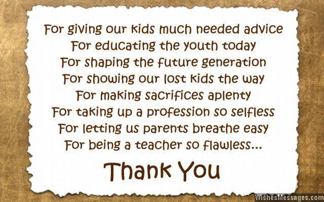 For giving our kids much needed advice For educating the youth today For shaping the future generation For showing our lost kids the way For making sacrifices aplenty For taking up a profession so selfless For letting us parents breathe easy For being a teacher so flawless Thank You via WishesMessages.com