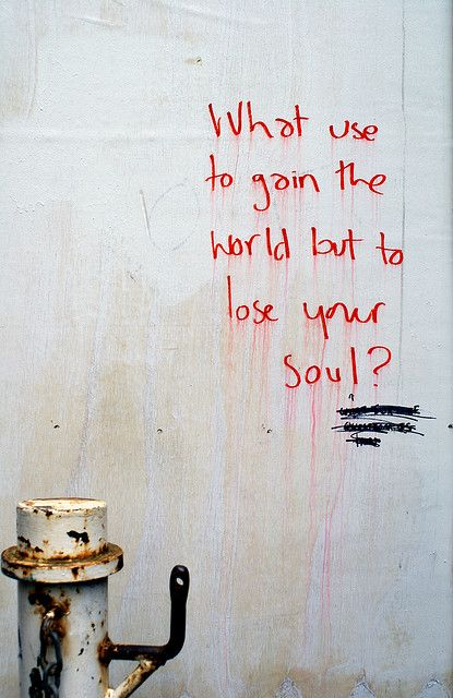 What use to gain the world but to lose your soul?