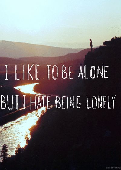 I like to be alone, but I hate being lonely.. And lately alone is great, and together is lonely:(....trying to make it change...:)