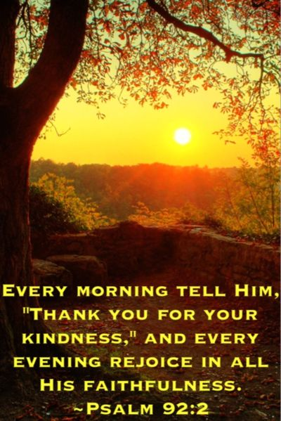 "Psalm 92:2 Every morning tell Him, ""Thank you for your kindness,"" and every evening rejoice in all His faithfulness.""  Bible quote from the psalms"