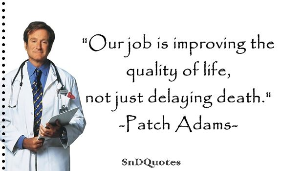 Patch Adams Quotes : Our job is improving the quality of life, not just delaying death. Patch Adams