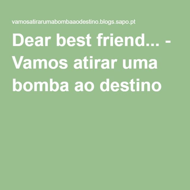 Dear best friend... - Vamos atirar uma bomba ao destino