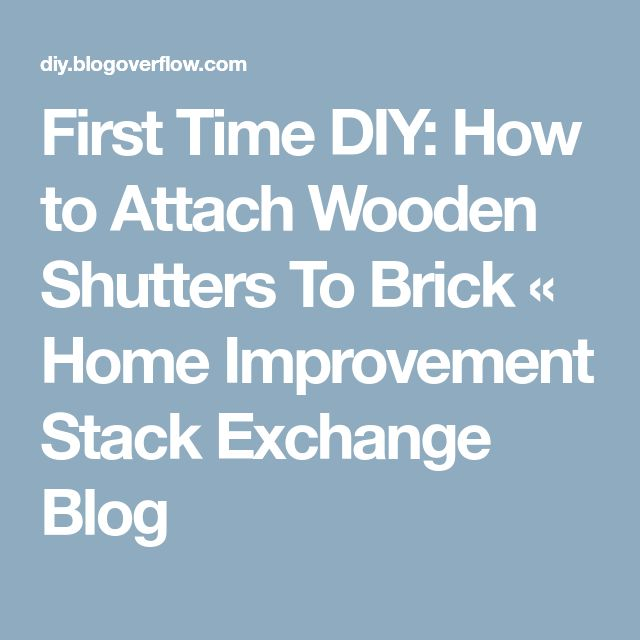 First Time DIY: How to Attach Wooden Shutters To Brick « Home Improvement Stack Exchange Blog
