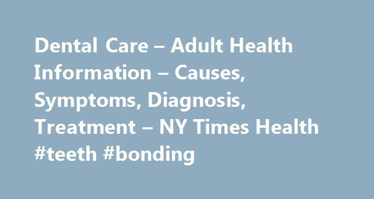 Dental Care – Adult Health Information – Causes, Symptoms, Diagnosis, Treatment – NY Times Health #teeth #bonding  #dental ca