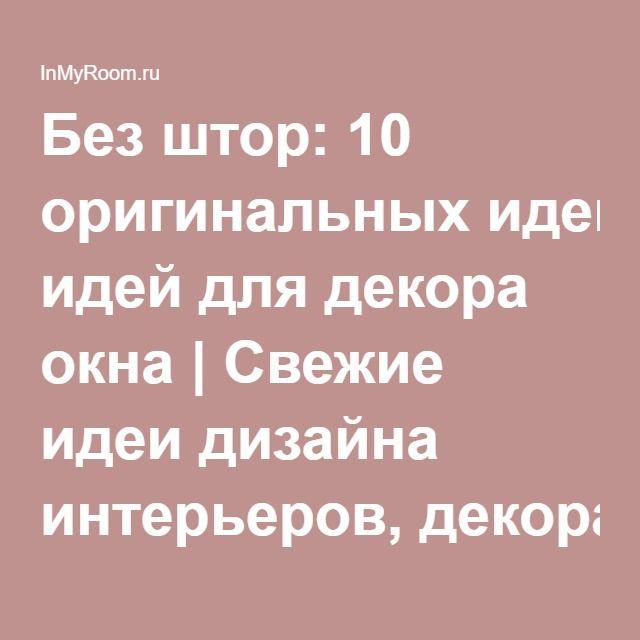 Без штор: 10 оригинальных идей для декора окна   Свежие идеи дизайна интерьеров, декора, архитектуры на InMyRoom.ru