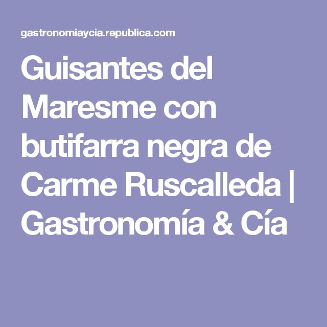 Guisantes del Maresme con butifarra negra de Carme Ruscalleda   Gastronomía & Cía