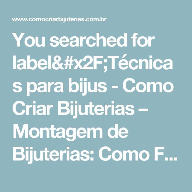 You searched for label/Técnicas para bijus - Como Criar Bijuterias – Montagem de Bijuterias: Como Fazer e Vender, Passo-a-Passo, Idéias e Muito mais.