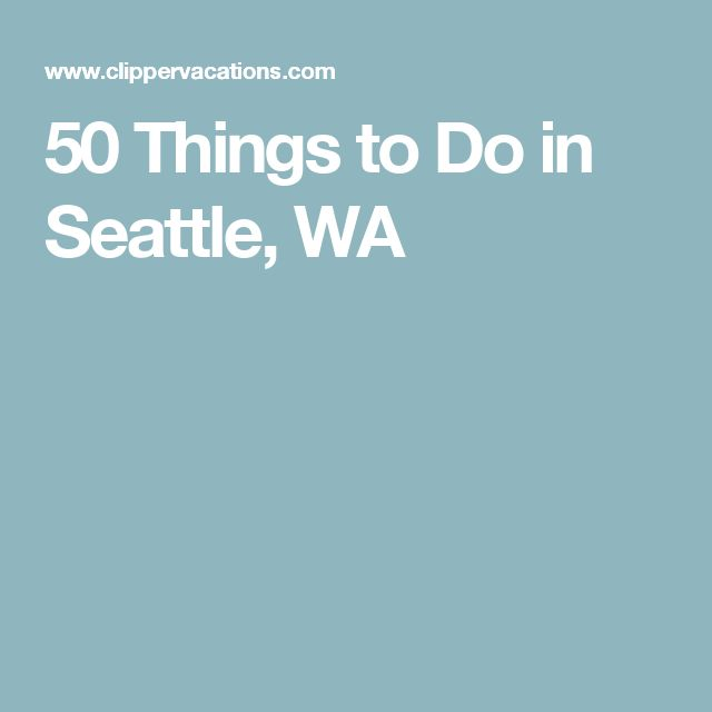 50 Things to Do in Seattle, WA