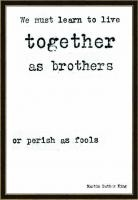 We must learn to live together as brothers or perish as fools