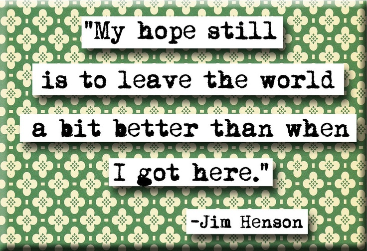 """""""My Hope Still Is To Leave The World A Better Place Than"""