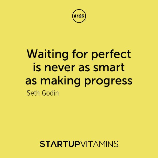 Waiting for perfect is never as smart as making progress. – Seth Godin